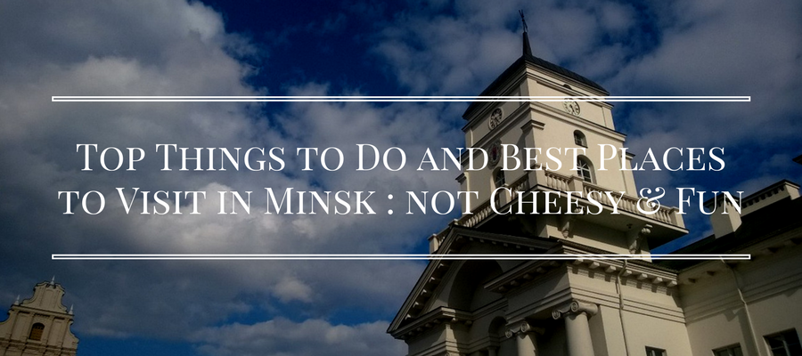 Top Things to Do and Best Places to Visit in Minsk _ not Cheesy & Fun